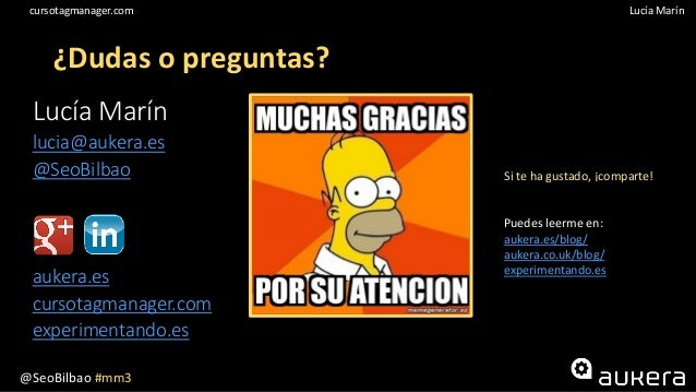 @SeoBilbao #mm3 Lucía Maríncursotagmanager.com ¿Dudas o preguntas? Lucía Marín lucia@aukera.es @SeoBilbao aukera.es cursot...