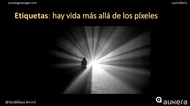 @SeoBilbao #mm3 Lucía Maríncursotagmanager.com Etiquetas: hay vida más allá de los píxeles