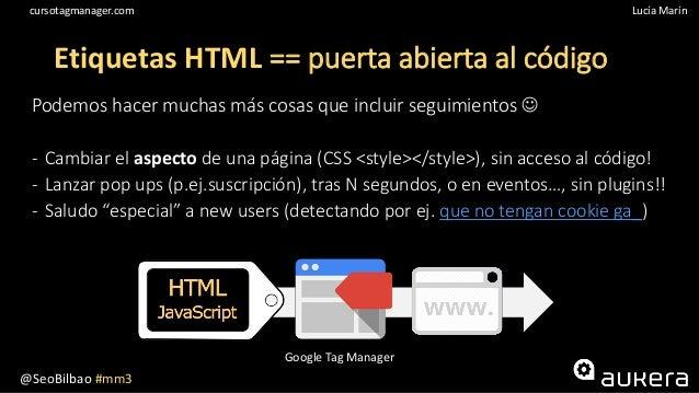 @SeoBilbao #mm3 Lucía Maríncursotagmanager.com Etiquetas HTML == puerta abierta al código Podemos hacer muchas más cosas q...