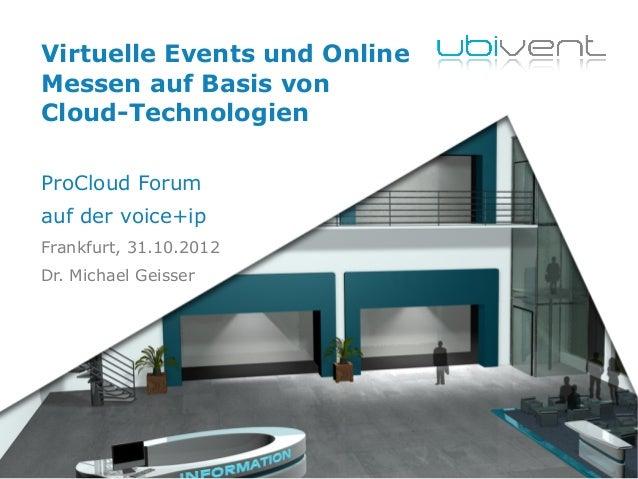 Virtuelle Events und Online Messen auf Basis von Cloud-Technologien ProCloud Forum auf der voice+ip Frankfurt, 31.10.2012 ...