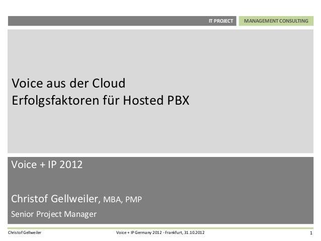 IT PROJECT   MANAGEMENT CONSULTING  Voice aus der Cloud  Erfolgsfaktoren für Hosted PBX Voice + IP 2012 Christof Gellweile...