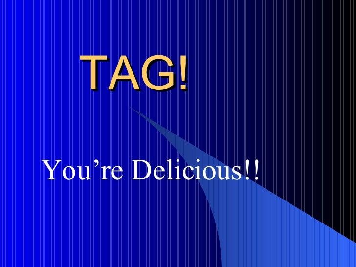 TAG! You're Delicious!!