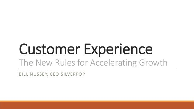 Customer Experience  The New Rules for Accelerating Growth  BILL NUSSEY, CEO SILVERPOP