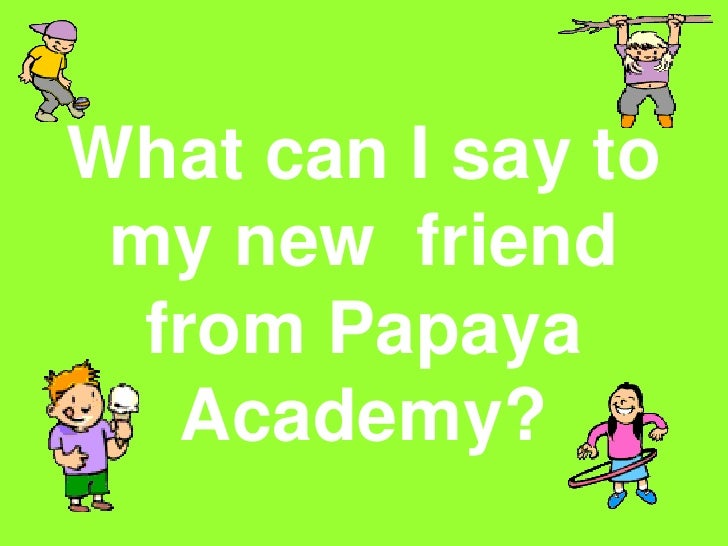 What can I say to my new  friend from Papaya Academy?<br />