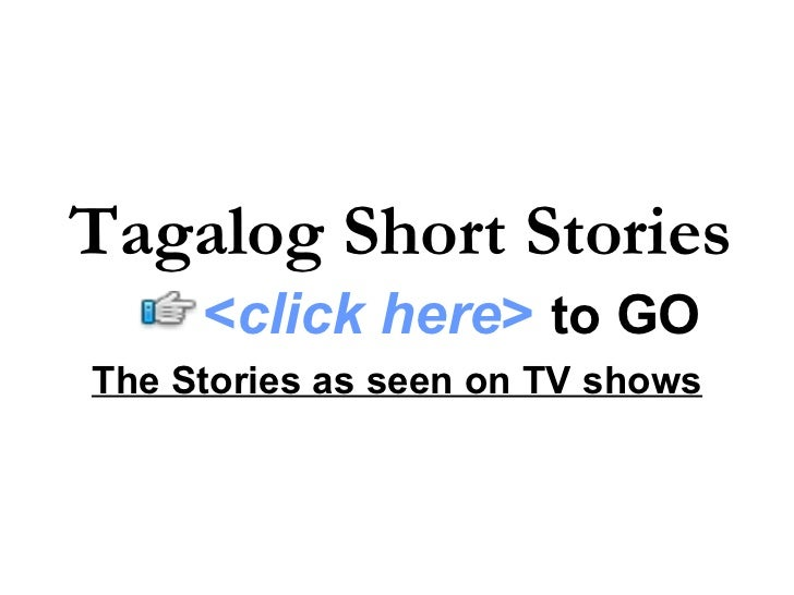 The Stories as seen on TV shows Tagalog Short Stories < click here >   to   GO