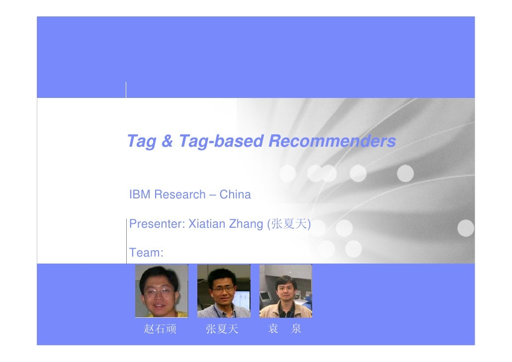 Tag & Tag-based Recommenders   IBM Research – China  Presenter: Xiatian Zhang (张夏天)  Team:       赵石顽       张夏天        袁   泉