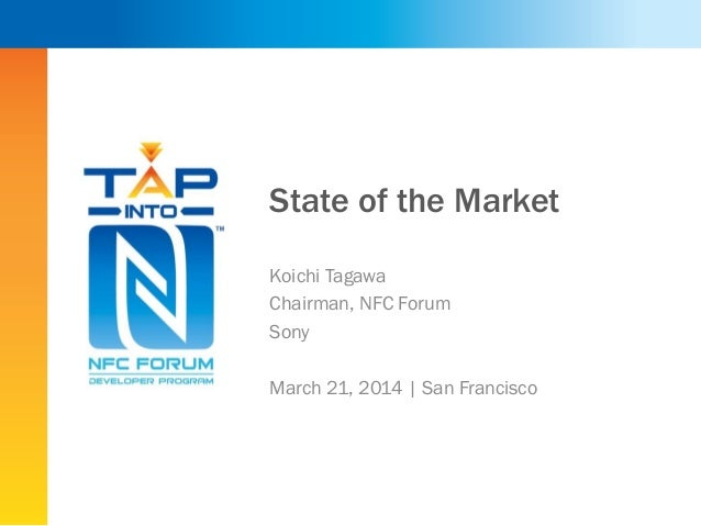 State of the Market Koichi Tagawa Chairman, NFC Forum Sony March 21, 2014 | San Francisco
