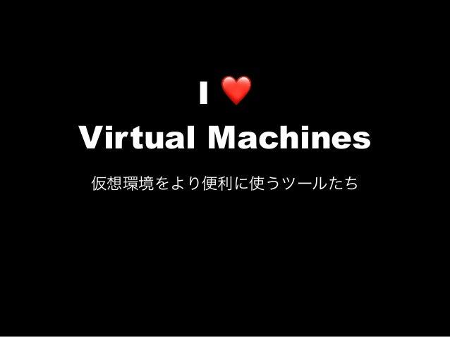 I ❤ Virtual Machines