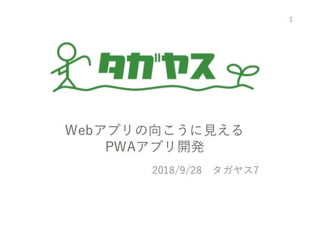 Webアプリの向こうに見える PWAアプリ開発 2018/9/28 タガヤス7 1