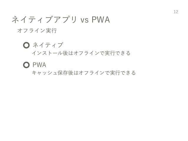 ネイティブアプリ vs PWA 12 オフライン実行 ⭕️ ネイティブ インストール後はオフラインで実行できる ⭕️ PWA キャッシュ保存後はオフラインで実行できる