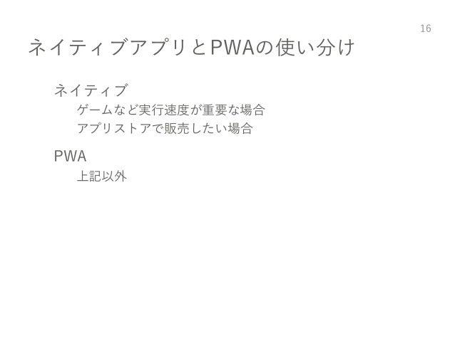 ネイティブアプリとPWAの使い分け ネイティブ ゲームなど実行速度が重要な場合 アプリストアで販売したい場合 PWA 上記以外 16