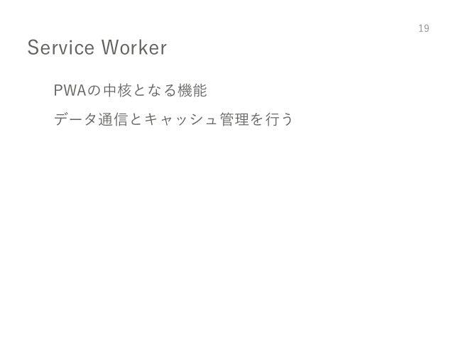 Service Worker PWAの中核となる機能 データ通信とキャッシュ管理を行う 19