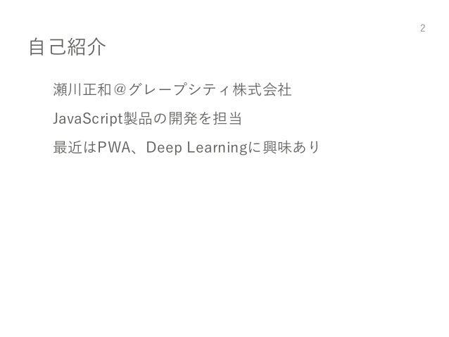 自己紹介 瀬川正和@グレープシティ株式会社 JavaScript製品の開発を担当 最近はPWA、Deep Learningに興味あり 2
