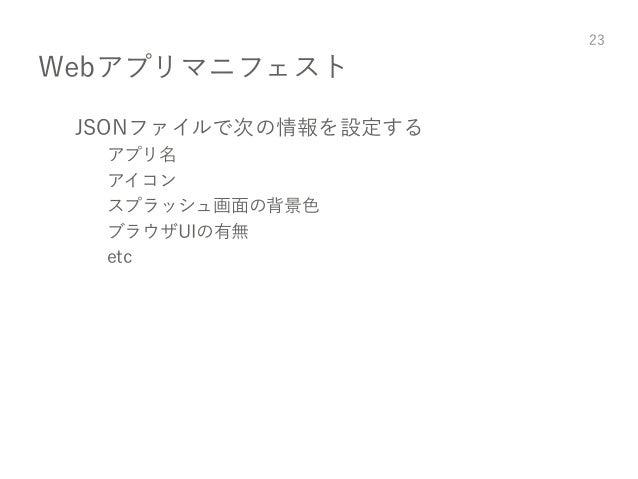 Webアプリマニフェスト JSONファイルで次の情報を設定する アプリ名 アイコン スプラッシュ画面の背景色 ブラウザUIの有無 etc 23