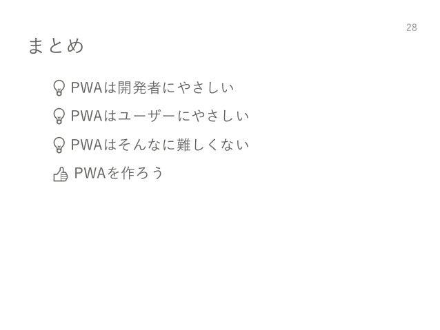 まとめ 💡 PWAは開発者にやさしい 💡 PWAはユーザーにやさしい 💡 PWAはそんなに難しくない 👍 PWAを作ろう 28