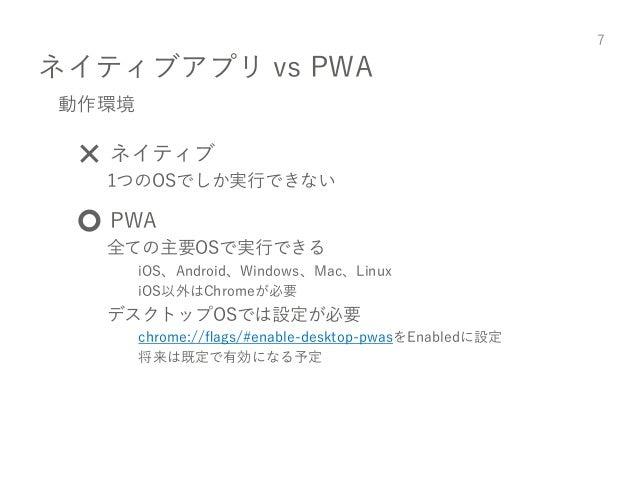 ネイティブアプリ vs PWA 7 動作環境 ❌ ネイティブ 1つのOSでしか実行できない ⭕️ PWA 全ての主要OSで実行できる iOS、Android、Windows、Mac、Linux iOS以外はChromeが必要 デスクトップOSで...