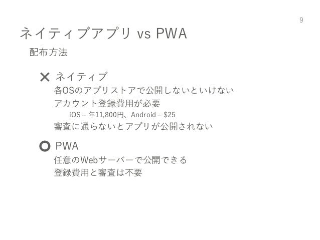 ネイティブアプリ vs PWA 9 配布方法 ❌ ネイティブ 各OSのアプリストアで公開しないといけない アカウント登録費用が必要 iOS=年11,800円、Android=$25 審査に通らないとアプリが公開されない ⭕️ PWA 任意のWe...
