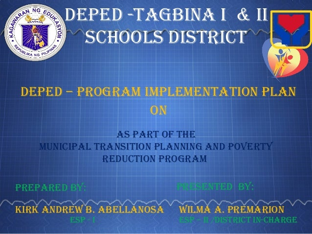 DepeD -Tagbina i & ii schools DisTricT DepeD – prograM iMpleMenTaTion plan Municipal TransiTion planning anD poverTy reDuc...