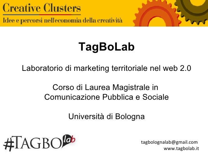 tagbolognalab@gmail.com  www.tagbolab.it TagBoLab Laboratorio di marketing territoriale nel web 2.0 Corso di Laurea Magist...