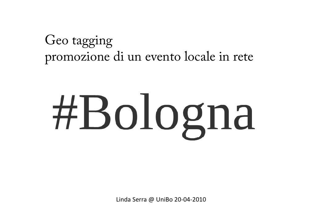 Geo tagging p promozione di un evento locale in rete                 LindaSerra@UniBo 20‐04‐2010