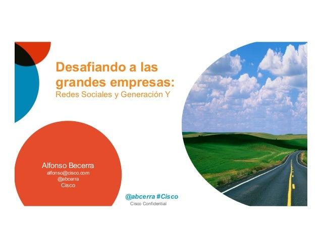 Cisco Confidential Desafiando a las grandes empresas: Redes Sociales y Generación Y Alfonso Becerra alfonso@cisco.com @abc...