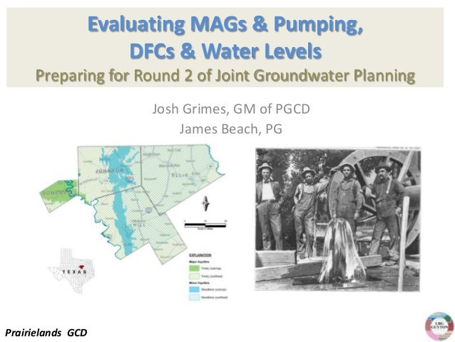 Evaluating MAGs & Pumping, DFCs & Water Levels Preparing for Round 2 of Joint Groundwater Planning Josh Grimes, GM of PGCD...