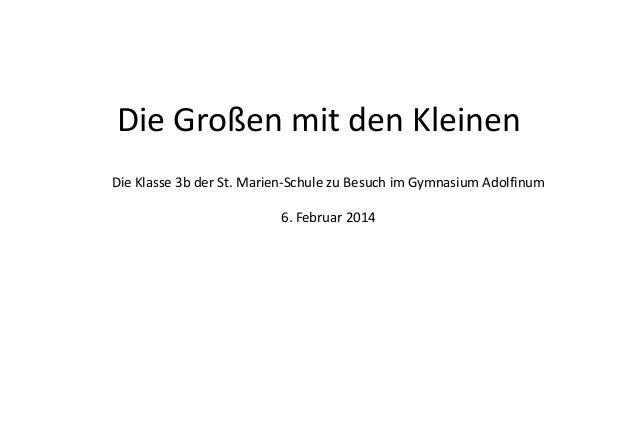 Die Großen mit den Kleinen Die Klasse 3b der St. Marien-Schule zu Besuch im Gymnasium Adolfinum 6. Februar 2014