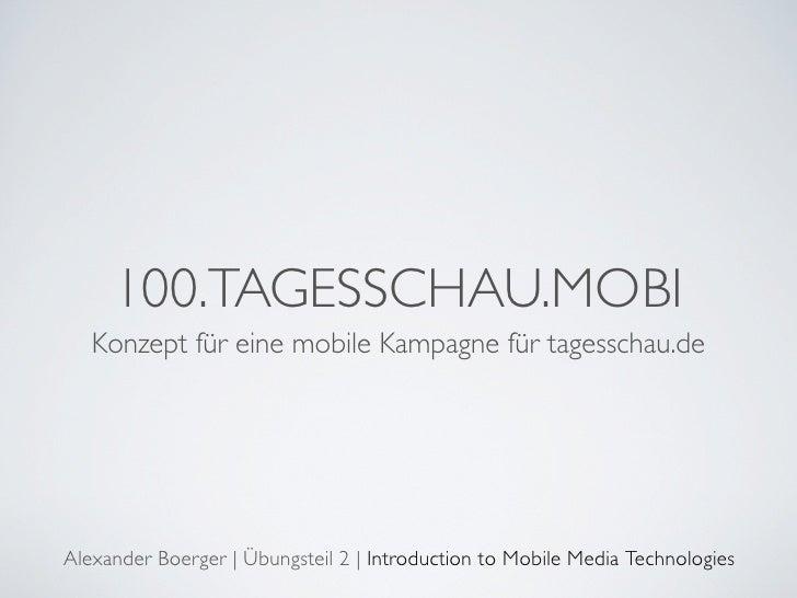 100.TAGESSCHAU.MOBI    Konzept für eine mobile Kampagne für tagesschau.de     Alexander Boerger | Übungsteil 2 | Introduct...