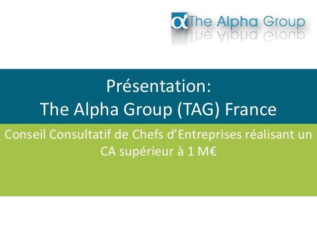 Présentation: The Alpha Group (TAG) France Conseil Consultatif de Chefs d'Entreprises réalisant un CA supérieur à 1 M€