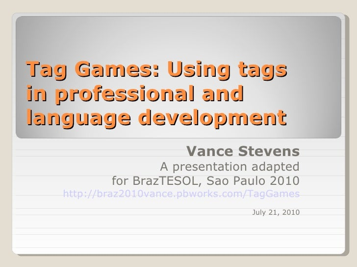 Tag Games: Using tags  in professional and language development  Vance Stevens A presentation adapted for BrazTESOL, Sao P...