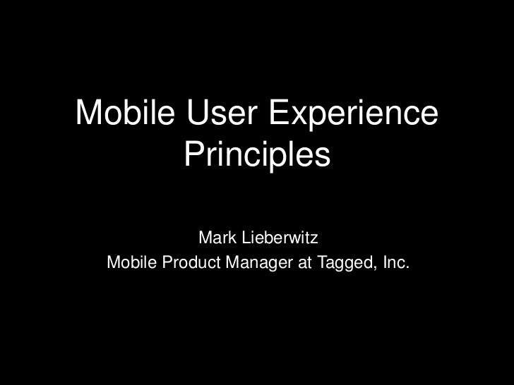 Mobile User Experience       Principles            Mark Lieberwitz Mobile Product Manager at Tagged, Inc.