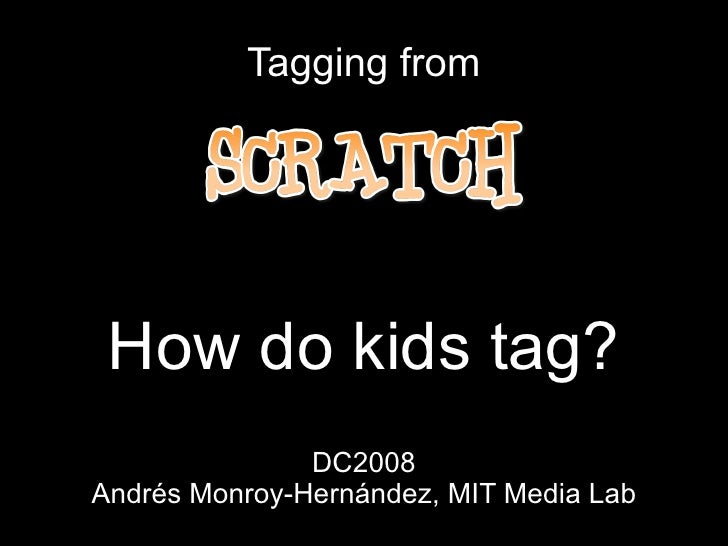 Tagging from How do kids tag? DC2008 Andrés Monroy-Hernández, MIT Media Lab