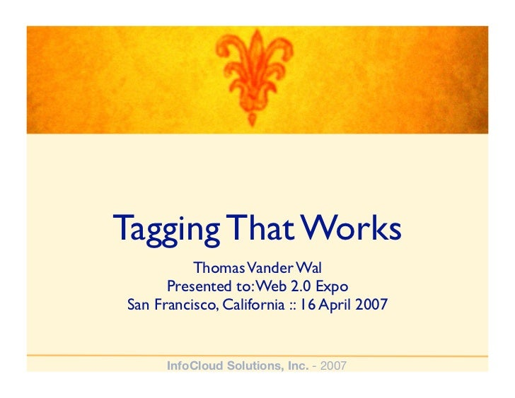 Tagging That Works           Thomas Vander Wal       Presented to: Web 2.0 Expo San Francisco, California :: 16 April 2007...