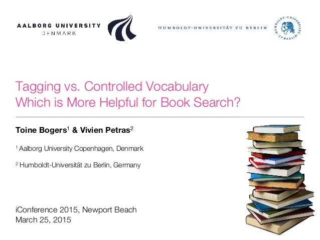 Tagging vs. Controlled Vocabulary! Which is More Helpful for Book Search? Toine Bogers1 & Vivien Petras2  1 Aalborg Univer...
