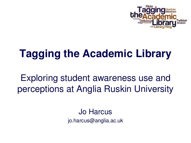 Tagging the Academic LibraryExploring student awareness use and perceptions at Anglia Ruskin University<br />Jo Harcus<br ...