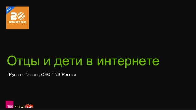 Отцы и дети в интернете Руслан Тагиев, CEO TNS Россия