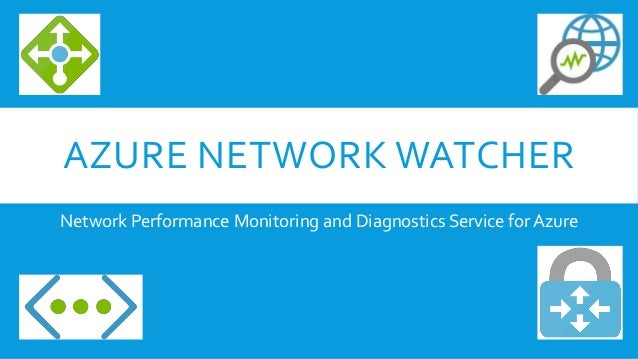 AZURE NETWORK WATCHER Network Performance Monitoring and Diagnostics Service for Azure