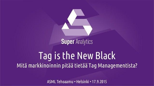Tag is the New Black Mitä markkinoinnin pitää tietää Tag Managementista? ASML Tehoaamu • Helsinki • 17.9.2015