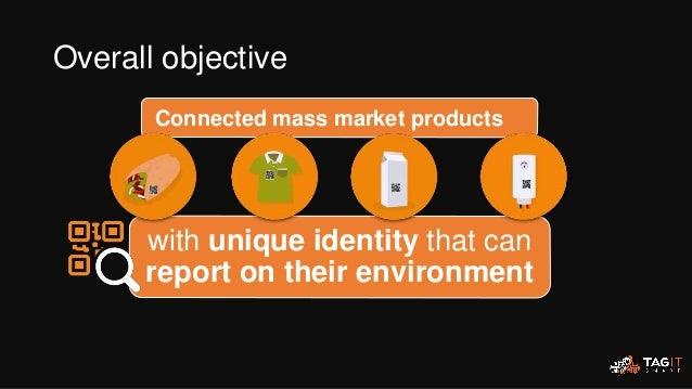Connected mass market products with unique identity that can report on their environment Overall objective