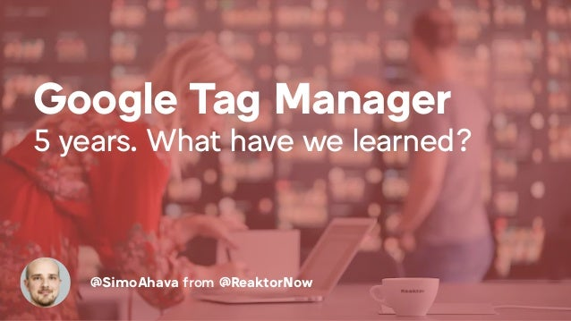 Google Tag Manager 5 years. What have we learned? @SimoAhava from @ReaktorNow
