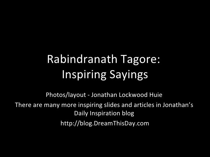 Rabindranath Tagore:  Inspiring Sayings Photos/layout - Jonathan Lockwood Huie There are many more inspiring slides and ar...