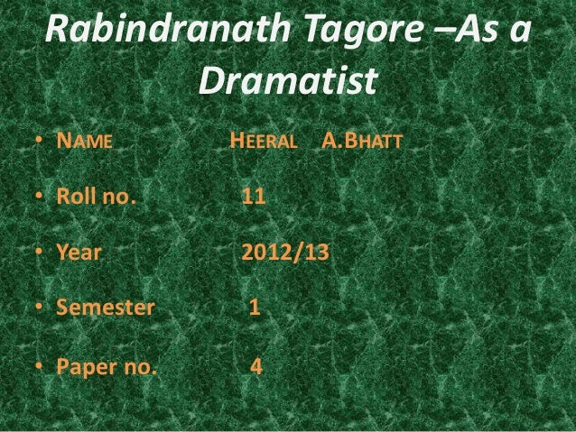 Rabindranath Tagore –As a        Dramatist• NAME        HEERAL A.BHATT• Roll no.    11• Year        2012/13• Semester     ...