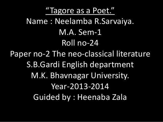"""Tagore as a Poet."" Name : Neelamba R.Sarvaiya. M.A. Sem-1 Roll no-24 Paper no-2 The neo-classical literature S.B.Gardi En..."