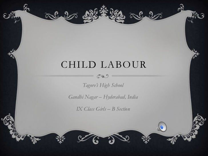 CHILD LABOUR       Tagore's High School Gandhi Nagar – Hyderabad, India    IX Class Girls – B Section