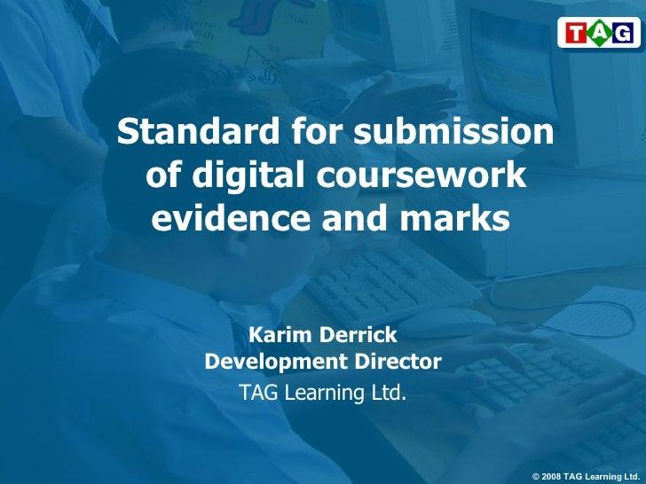Standard for submission of digital coursework evidence and marks  Karim Derrick Development Director TAG Learning Ltd.