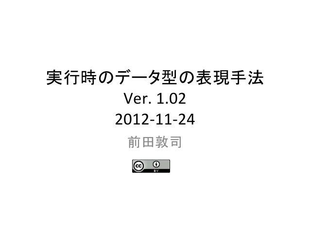 実行時のデータ型の表現手法      Ver. 1.02     2012-‐11-‐24       前田敦司