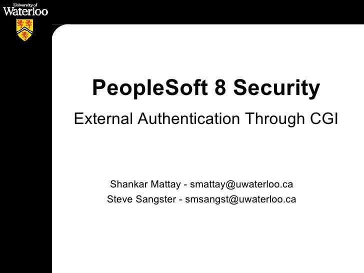 PeopleSoft 8 Security <ul><li>External Authentication Through CGI </li></ul>Shankar Mattay - smattay@uwaterloo.ca Steve Sa...