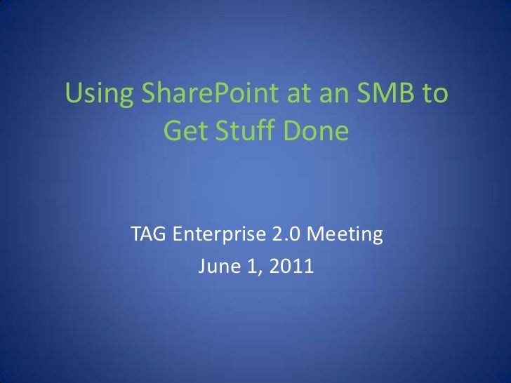 Using SharePoint at an SMB to Get Stuff Done<br />TAG Enterprise 2.0 Meeting<br />June 1, 2011<br />