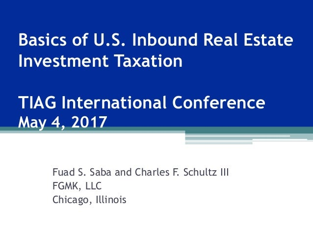 Basics of U.S. Inbound Real Estate Investment Taxation TIAG International Conference May 4, 2017 Fuad S. Saba and Charles ...