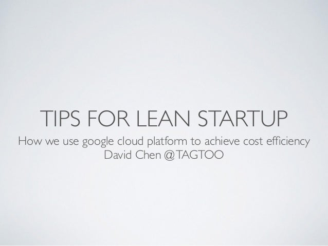 TIPS FOR LEAN STARTUP How we use google cloud platform to achieve cost efficiency	  David Chen @TAGTOO